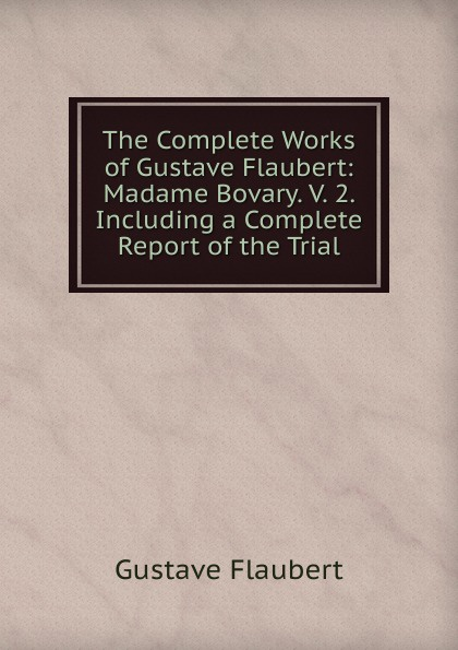 Flaubert Gustave The Complete Works of Gustave Flaubert: Madame Bovary. V. 2. Including a Complete Report of the Trial flaubert gustave madame bovary a study of provincial life