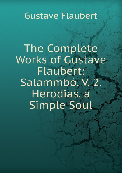 Flaubert Gustave The Complete Works of Gustave Flaubert: Salammbo. V. 2. Herodias. a Simple Soul flaubert gustave the complete works of gustave flaubert embracing romances travels comedies sketches and correspondence volume 10