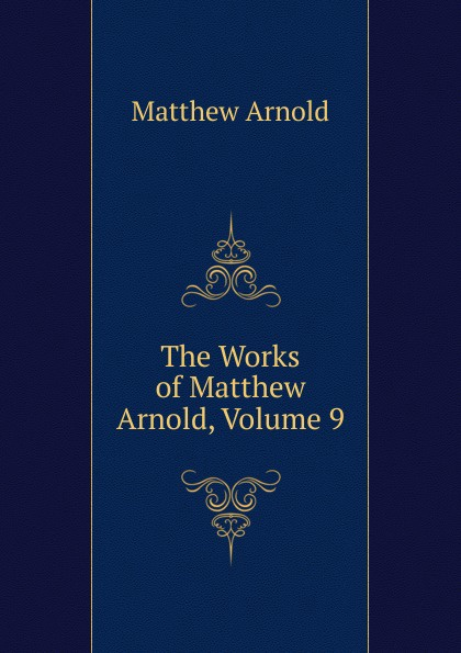 Matthew Arnold The Works of Matthew Arnold, Volume 9 kummer frederic arnold the ivory snuff box