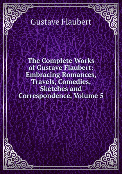 Flaubert Gustave The Complete Works of Gustave Flaubert: Embracing Romances, Travels, Comedies, Sketches and Correspondence, Volume 5 flaubert gustave the complete works of gustave flaubert embracing romances travels comedies sketches and correspondence volume 10