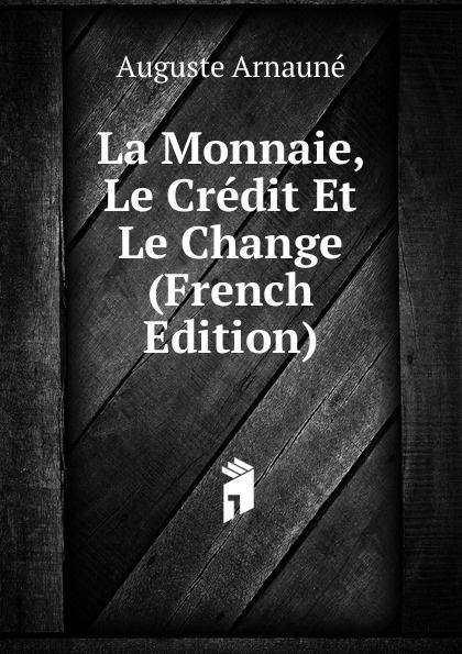 Auguste Arnauné La Monnaie, Le Credit Et Le Change (French Edition) auguste arnauné la monnaie le credit et le change