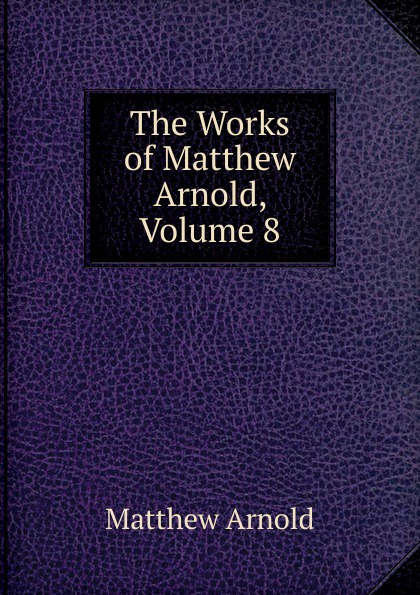 Matthew Arnold The Works of Matthew Arnold, Volume 8 kummer frederic arnold the ivory snuff box
