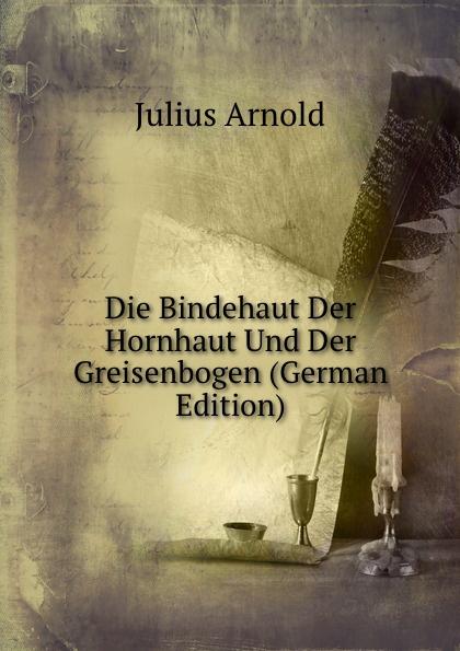 Julius Arnold Die Bindehaut Der Hornhaut Und Der Greisenbogen (German Edition) löbe julius glossarium der gothischen sprache german edition