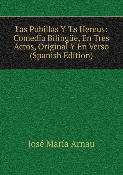 José María Arnau Las Pubillas Y .Ls Hereus: Comedia Bilingue, En Tres Actos, Original Y En Verso (Spanish Edition) miguel marqués la mendiga del manzanares zarzuela en tres actos original y en verso classic reprint
