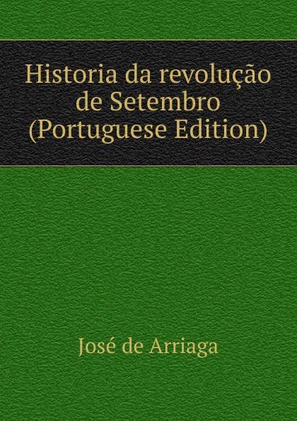 José de Arriaga Historia da revolucao de Setembro (Portuguese Edition) j crisóstomo de arriaga herminie
