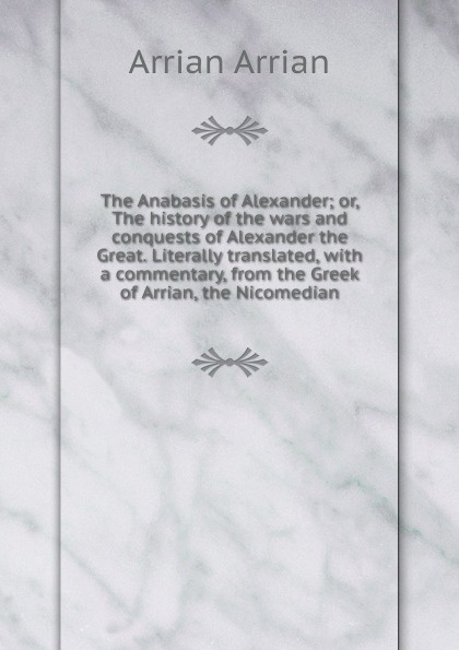 Arrian Arrian The Anabasis of Alexander; or, The history of the wars and conquests of Alexander the Great. Literally translated, with a commentary, from the Greek of Arrian, the Nicomedian