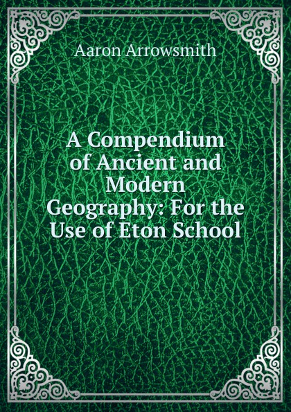 Aaron Arrowsmith A Compendium of Ancient and Modern Geography: For the Use of Eton School anville jean baptiste compendium of ancient geography