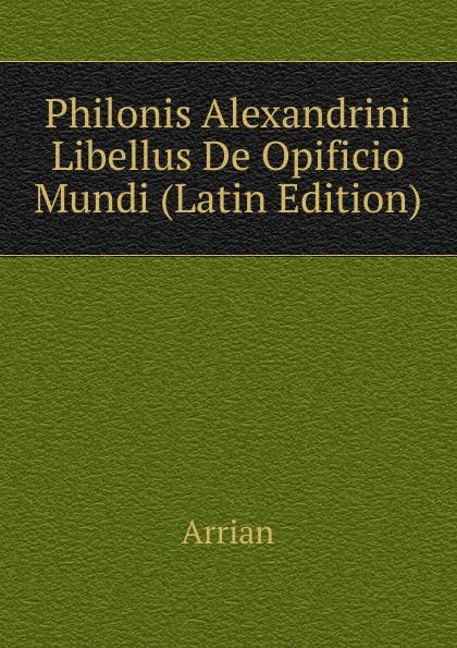 Arrian Philonis Alexandrini Libellus De Opificio Mundi (Latin Edition) johann michael sailer paradisus animae sive libellus de virtutibus latin edition