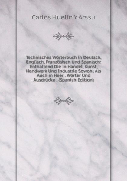 Carlos Huelin Y Arssu Technisches Worterbuch in Deutsch, Englisch, Franzosisch Und Spanisch: Enthaltend Die in Handel, Kunst, Handwerk Und Industrie Sowohl Als Auch in Heer . Worter Und Ausdrucke . (Spanish Edition) цены