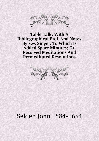 Selden John 1584-1654 Table Talk; With A Bibliographical Pref. And Notes By S.w. Singer. To Which Is Added Spare Minutes; Or, Resolved Meditations And Premeditated Resolutions george john gray john siberch bibliographical notes 1886 1895