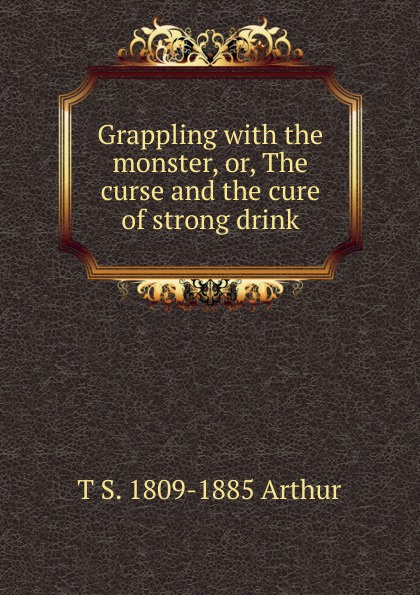 T S. 1809-1885 Arthur Grappling with the monster, or, The curse and the cure of strong drink the soldier s curse