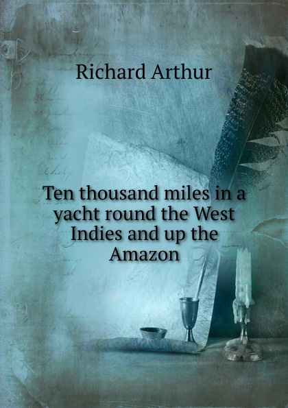 Richard Arthur Ten thousand miles in a yacht round the West Indies and up the Amazon arthur h macowen a thousand miles with the queer quartette
