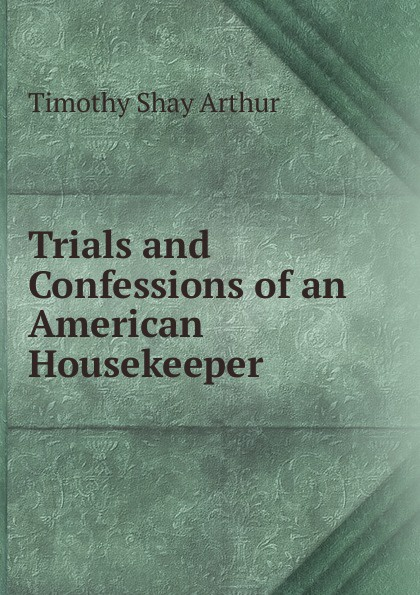 Timothy Shay Arthur Trials and Confessions of an American Housekeeper gray work confessions of an american paramilitary spy