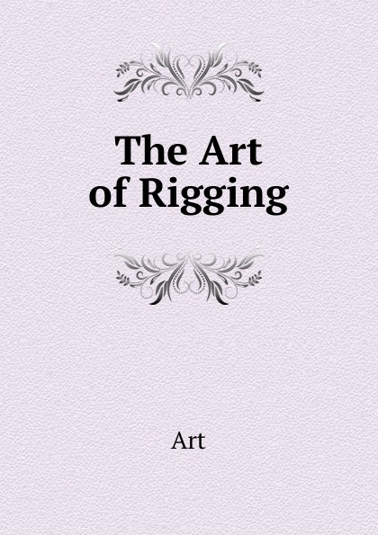 Фото - Art The Art of Rigging george biddlecombe the art of rigging