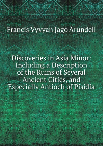 лучшая цена Francis Vyvyan Jago Arundell Discoveries in Asia Minor: Including a Description of the Ruins of Several Ancient Cities, and Especially Antioch of Pisidia