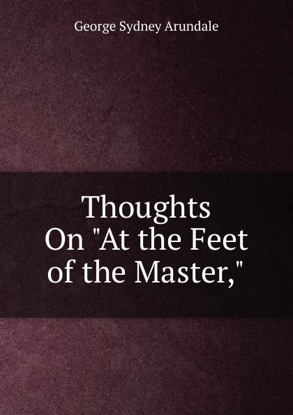 George Sydney Arundale Thoughts On At the Feet of the Master, jiddu krishnamurti at the feet of the master