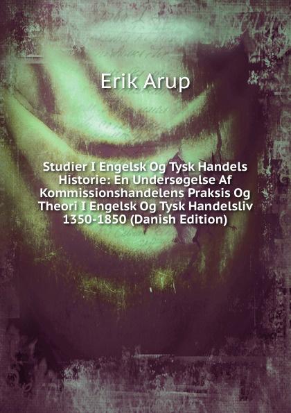 Erik Arup Studier I Engelsk Og Tysk Handels Historie: En Unders.gelse Af Kommissionshandelens Praksis Og Theori I Engelsk Og Tysk Handelsliv 1350-1850 (Danish Edition) цены