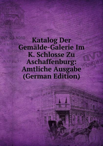Katalog Der Gemalde-Galerie Im K. Schlosse Zu Aschaffenburg: Amtliche Ausgabe (German Edition) alligatoah aschaffenburg