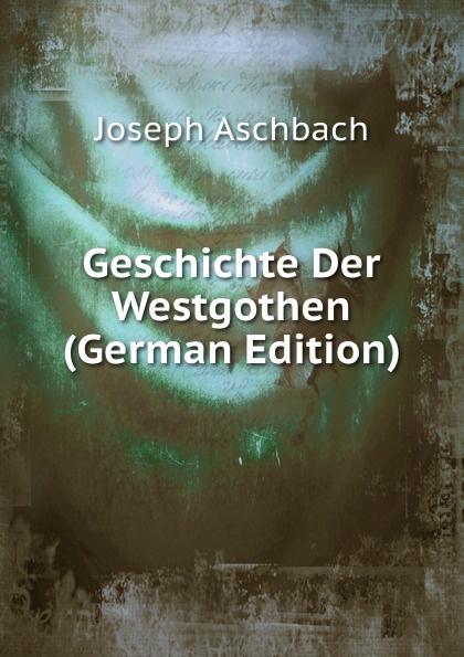 Joseph Aschbach Geschichte Der Westgothen (German Edition) цена 2017
