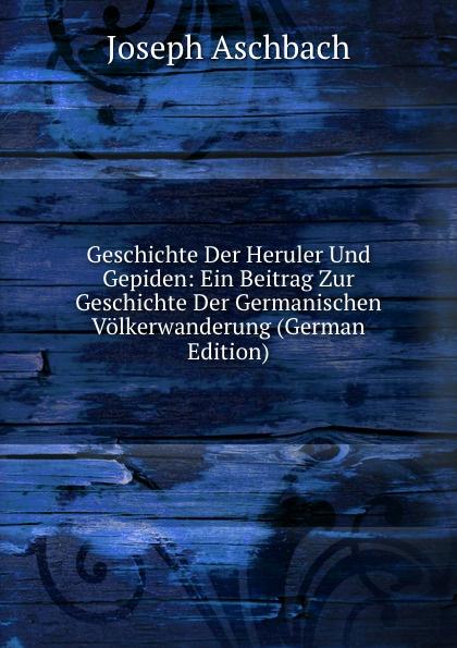 Joseph Aschbach Geschichte Der Heruler Und Gepiden: Ein Beitrag Zur Geschichte Der Germanischen Volkerwanderung (German Edition) цена 2017