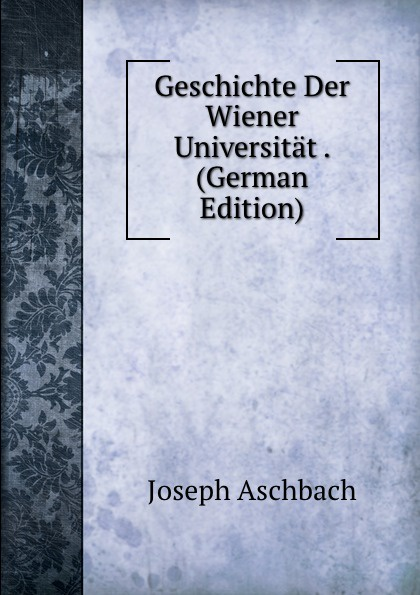 Joseph Aschbach Geschichte Der Wiener Universitat . (German Edition) цена 2017