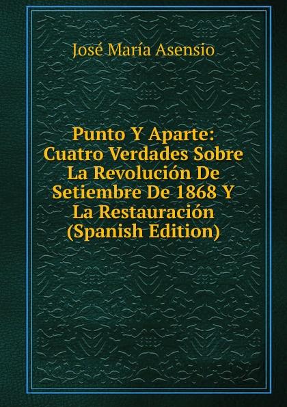 José María Asensio Punto Y Aparte: Cuatro Verdades Sobre La Revolucion De Setiembre De 1868 Y La Restauracion (Spanish Edition) стоимость