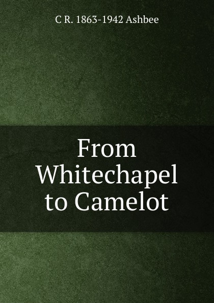 C R. 1863-1942 Ashbee From Whitechapel to Camelot