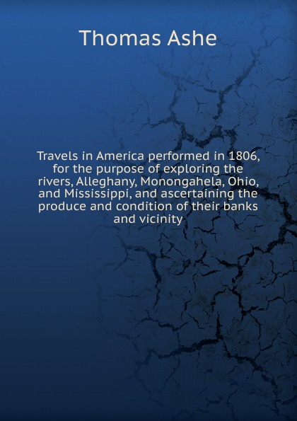 Thomas Ashe Travels in America performed in 1806, for the purpose of exploring the rivers, Alleghany, Monongahela, Ohio, and Mississippi, and ascertaining the produce and condition of their banks and vicinity thomas ashe travels in america