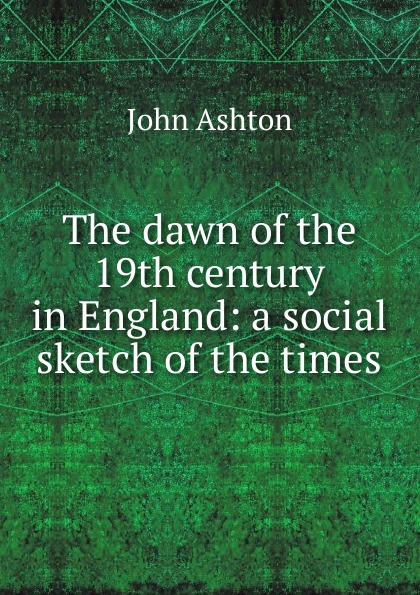 Ashton John The dawn of the 19th century in England: a social sketch of the times ashton john the dawn of the xixth century in england