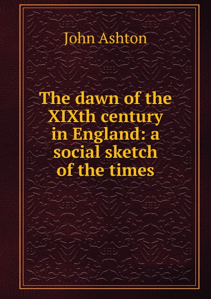 Ashton John The dawn of the XIXth century in England: a social sketch of the times ashton john the dawn of the xixth century in england