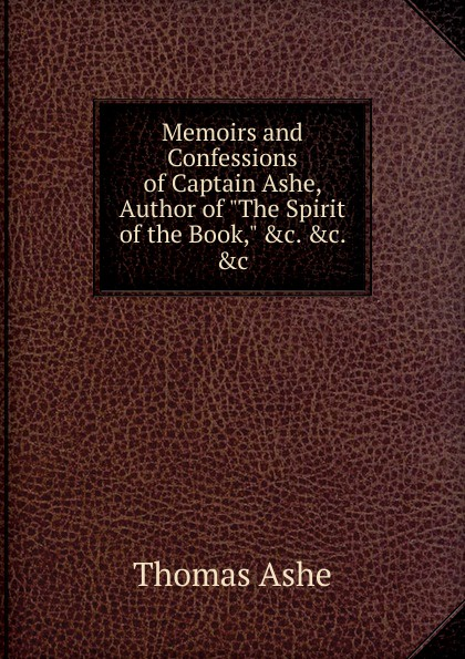 Thomas Ashe Memoirs and Confessions of Captain Ashe, Author of The Spirit of the Book, .c. .c. .c thomas ashe travels in america
