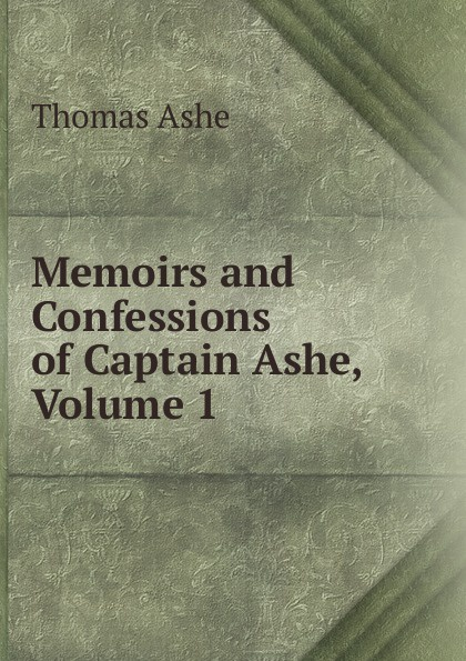 Thomas Ashe Memoirs and Confessions of Captain Ashe, Volume 1 thomas ashe travels in america