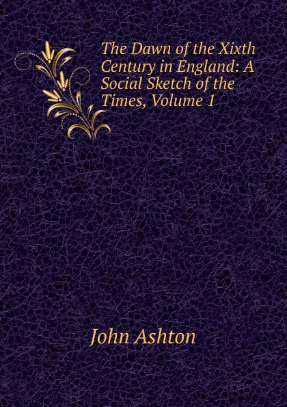 Ashton John The Dawn of the Xixth Century in England: A Social Sketch of the Times, Volume 1 ashton john the dawn of the xixth century in england