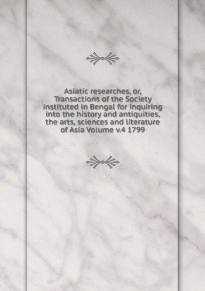 Asiatic researches, or, Transactions of the Society instituted in Bengal for inquiring into the history and antiquities, the arts, sciences and literature of Asia Volume v.4 1799 отсутствует asiatic researches vol 4