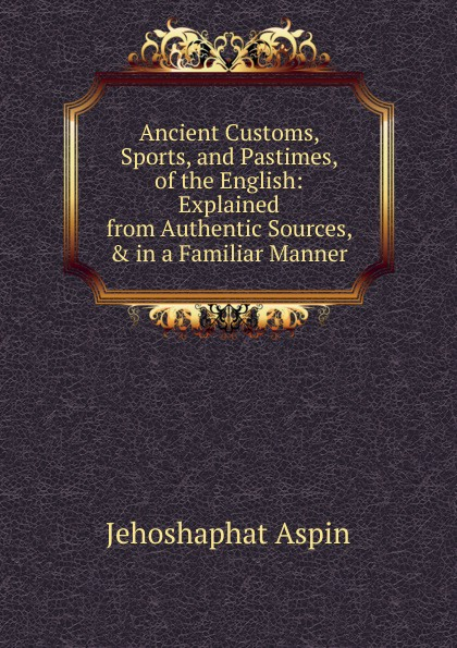 Jehoshaphat Aspin Ancient Customs, Sports, and Pastimes, of the English: Explained from Authentic Sources, . in a Familiar Manner jehoshaphat aspin geo chronologie de l europe