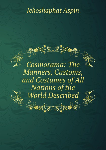 Jehoshaphat Aspin Cosmorama: The Manners, Customs, and Costumes of All Nations of the World Described jehoshaphat aspin geo chronologie de l europe