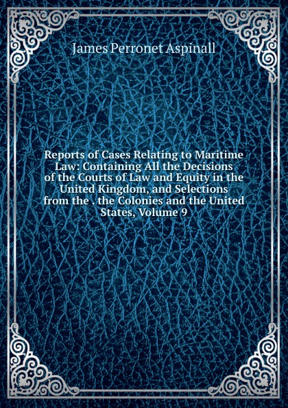James Perronet Aspinall Reports of Cases Relating to Maritime Law: Containing All the Decisions of the Courts of Law and Equity in the United Kingdom, and Selections from the . the Colonies and the United States, Volume 9 reports of the survey botanical series volume 9