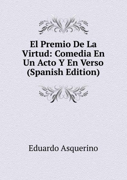 Eduardo Asquerino El Premio De La Virtud: Comedia En Un Acto Y En Verso (Spanish Edition) composer alvarez cambio de almas fantasia comico lirica en un acto y cuatro cuadros en verso spanish edition
