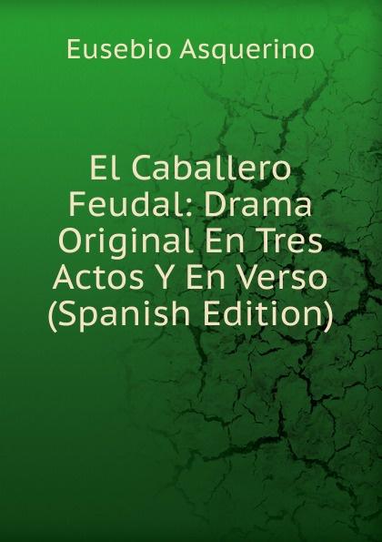 Eusebio Asquerino El Caballero Feudal: Drama Original En Tres Actos Y En Verso (Spanish Edition) miguel marqués la mendiga del manzanares zarzuela en tres actos original y en verso classic reprint