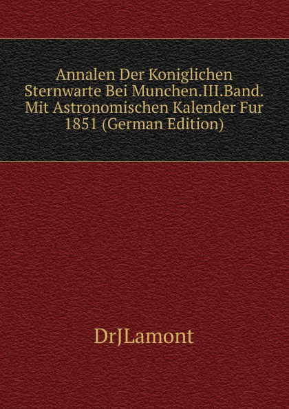 DrJLamont Annalen Der Koniglichen Sternwarte Bei Munchen.III.Band.Mit Astronomischen Kalender Fur 1851 (German Edition) александр широкорад германия под бомбами союзников 1939–1945 гг