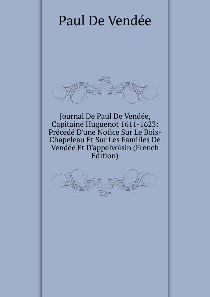 Фото - Paul de Vendée Journal De Paul De Vendee, Capitaine Huguenot 1611-1623: Precede D.une Notice Sur Le Bois-Chapeleau Et Sur Les Familles De Vendee Et D.appelvoisin (French Edition) jean paul gaultier le male