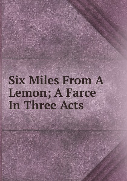 Six Miles From A Lemon; A Farce In Three Acts walter ben hare the hoodoo a farce in three acts