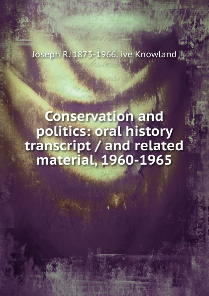 Joseph R. 1873-1966. ive Knowland Conservation and politics: oral history transcript / and related material, 1960-1965 george b ive hartzog the national parks 1965 oral history transcript and related material 1965 1973