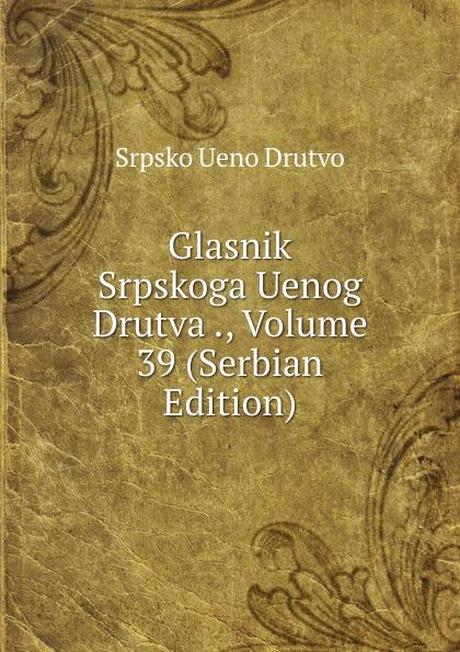 Srpsko Ueno Drutvo Glasnik Srpskoga Uenog Drutva ., Volume 39 (Serbian Edition) srpsko ueno drutvo glasnik srpskoga uenog drutva volume 19