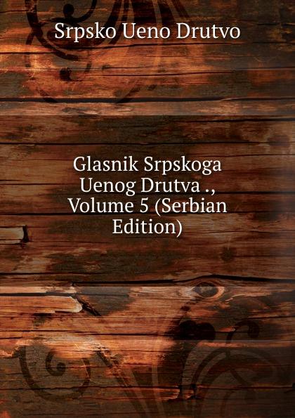 Srpsko Ueno Drutvo Glasnik Srpskoga Uenog Drutva ., Volume 5 (Serbian Edition) srpsko ueno drutvo glasnik srpskoga uenog drutva volume 75