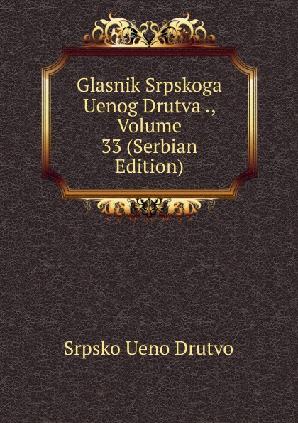 Srpsko Ueno Drutvo Glasnik Srpskoga Uenog Drutva ., Volume 33 (Serbian Edition) srpsko ueno drutvo glasnik srpskoga uenog drutva volume 19