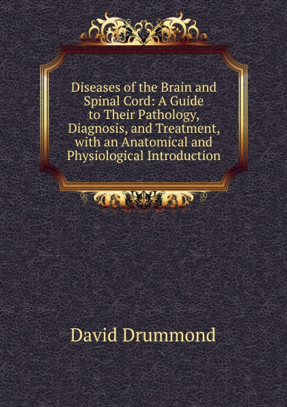 David Drummond Diseases of the Brain and Spinal Cord: A Guide to Their Pathology, Diagnosis, and Treatment, with an Anatomical and Physiological Introduction david brown bone marrow diagnosis an illustrated guide