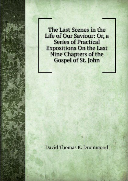 David Thomas K. Drummond The Last Scenes in the Life of Our Saviour: Or, a Series of Practical Expositions On the Last Nine Chapters of the Gospel of St. John david thomas the practical philosopher microform