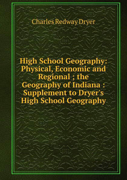 Charles Redway Dryer High School Geography: Physical, Economic and Regional ; the Geography of Indiana : Supplement to Dryer.s High School Geography economic geography