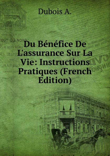 Dubois A. Du Benefice De L.assurance Sur La Vie: Instructions Pratiques (French Edition) a dubois du benefice de l assurance sur la vie